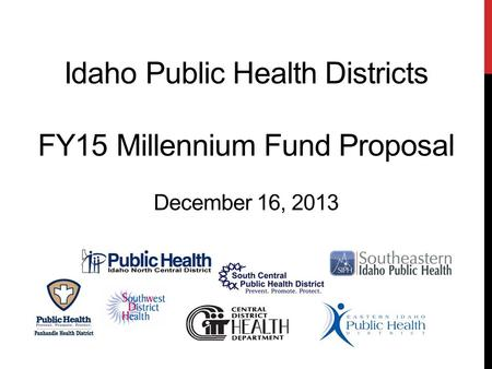 Idaho Public Health Districts FY15 Millennium Fund Proposal December 16, 2013.