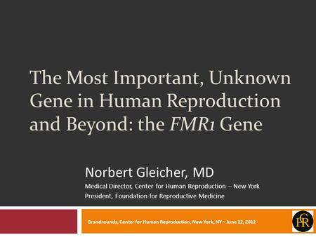 The Most Important, Unknown Gene in Human Reproduction and Beyond: the FMR1 Gene Norbert Gleicher, MD Medical Director, Center for Human Reproduction –