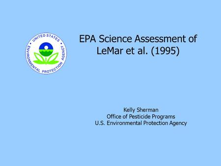 11 Kelly Sherman Office of Pesticide Programs U.S. Environmental Protection Agency EPA Science Assessment of LeMar et al. (1995)