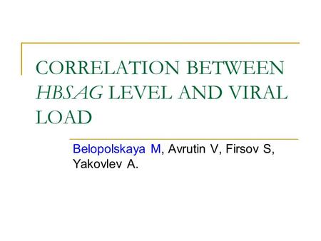 CORRELATION BETWEEN HBSAG LEVEL AND VIRAL LOAD Belopolskaya M, Avrutin V, Firsov S, Yakovlev A.