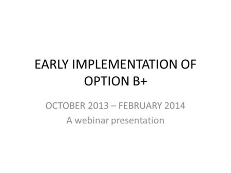 EARLY IMPLEMENTATION OF OPTION B+ OCTOBER 2013 – FEBRUARY 2014 A webinar presentation.