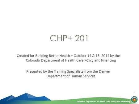 Colorado Department of Health Care Policy and FinancingColorado Department of Health Care Policy and Financing 1 CHP+ 201 Created for Building Better Health.