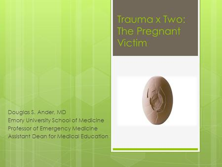 Trauma x Two: The Pregnant Victim Douglas S. Ander, MD Emory University School of Medicine Professor of Emergency Medicine Assistant Dean for Medical Education.