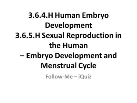 3.6.4.H Human Embryo Development 3.6.5.H Sexual Reproduction in the Human – Embryo Development and Menstrual Cycle Follow-Me – iQuiz.