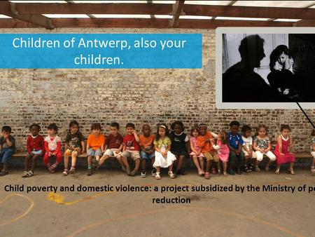 Children of Antwerp, also your children. Child poverty and domestic violence: a project subsidized by the Ministry of poverty reduction.