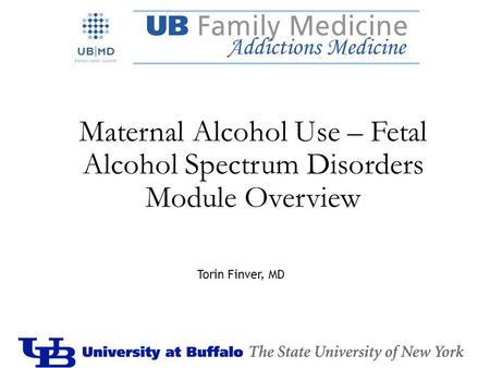 Maternal Alcohol Use – Fetal Alcohol Spectrum Disorders Module Overview Torin Finver, MD.
