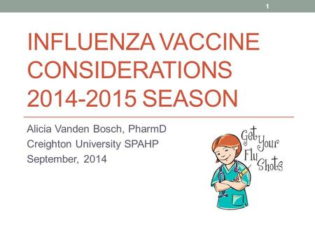 INFLUENZA VACCINE CONSIDERATIONS 2014-2015 SEASON Alicia Vanden Bosch, PharmD Creighton University SPAHP September, 2014 1.