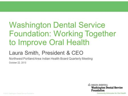 1 © 2013 Washington Dental Service Foundation Washington Dental Service Foundation: Working Together to Improve Oral Health Laura Smith, President & CEO.