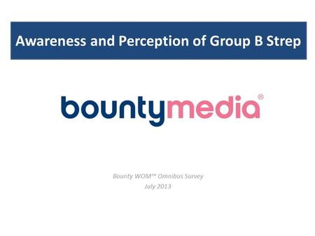 Awareness and Perception of Group B Strep Bounty WOM™ Omnibus Survey July 2013.