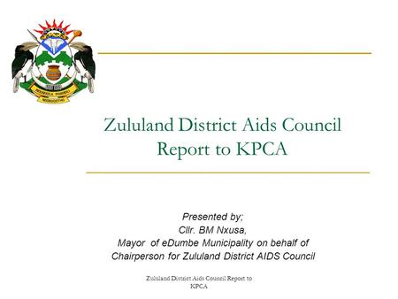 Zululand District Aids Council Report to KPCA Presented by; Cllr. BM Nxusa, Mayor of eDumbe Municipality on behalf of Chairperson for Zululand District.