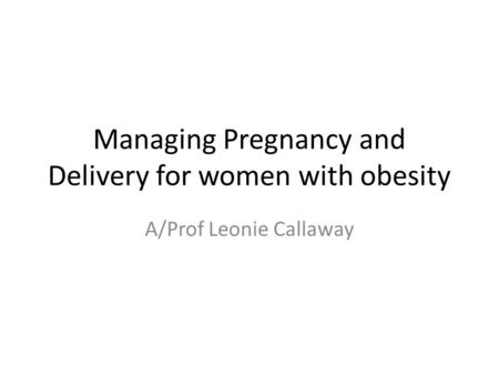 Managing Pregnancy and Delivery for women with obesity A/Prof Leonie Callaway.