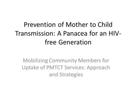 Prevention of Mother to Child Transmission: A Panacea for an HIV- free Generation Mobilizing Community Members for Uptake of PMTCT Services: Approach and.