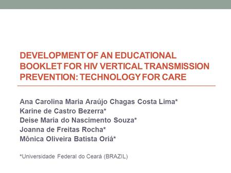 DEVELOPMENT OF AN EDUCATIONAL BOOKLET FOR HIV VERTICAL TRANSMISSION PREVENTION: TECHNOLOGY FOR CARE Ana Carolina Maria Araújo Chagas Costa Lima* Karine.