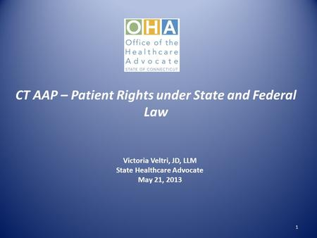 CT AAP – Patient Rights under State and Federal Law Victoria Veltri, JD, LLM State Healthcare Advocate May 21, 2013 1.