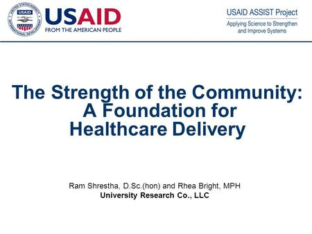 1 The Strength of the Community: A Foundation for Healthcare Delivery Ram Shrestha, D.Sc.(hon) and Rhea Bright, MPH University Research Co., LLC.
