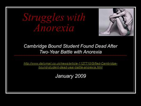 Struggles with Anorexia  bound-student-dead-year-battle-anorexia.html January 2009 Cambridge.