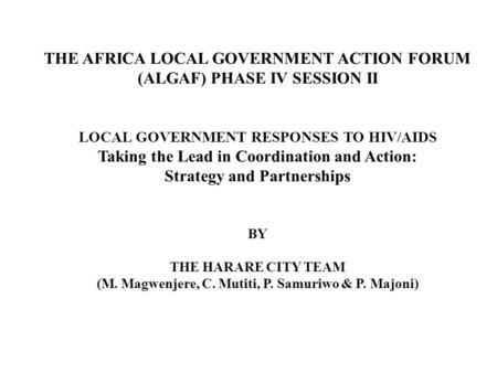 THE AFRICA LOCAL GOVERNMENT ACTION FORUM (ALGAF) PHASE IV SESSION II LOCAL GOVERNMENT RESPONSES TO HIV/AIDS Taking the Lead in Coordination and Action: