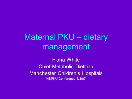 Maternal PKU – dietary management Fiona White Chief Metabolic Dietitian Manchester Children's Hospitals NSPKU Conference 3/3/07.
