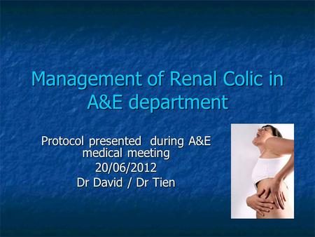 Management of Renal Colic in A&E department Protocol presented during A&E medical meeting 20/06/2012 Dr David / Dr Tien.