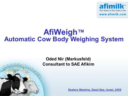 AfiWeigh ™ Automatic Cow Body Weighing System Oded Nir (Markusfeld) Consultant to SAE Afikim Dealers Meeting, Dead Sea, Israel, 2008.