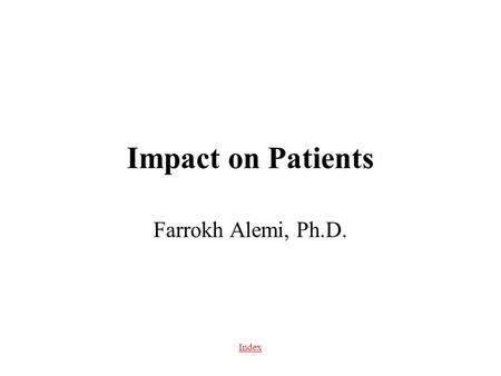 Index Impact on Patients Farrokh Alemi, Ph.D.. Index Table of Content Impact on satisfaction Impact on providers Impact on health outcomes Impact on cost.