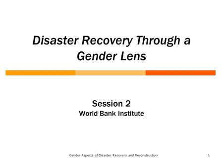 11 Disaster Recovery Through a Gender Lens Session 2 World Bank Institute Gender Aspects of Disaster Recovery and Reconstruction.