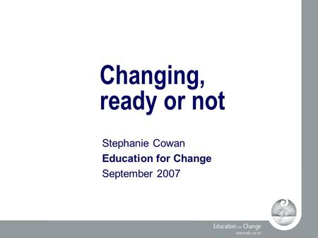 Changing, ready or not Stephanie Cowan Education for Change September 2007.