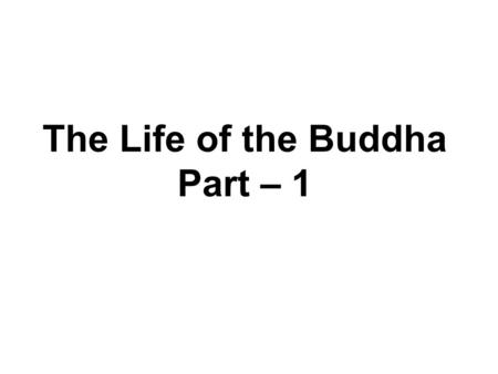 The Life of the Buddha Part – 1. The Life of the Buddha Birth Early years Renunciation After Enlightenment.