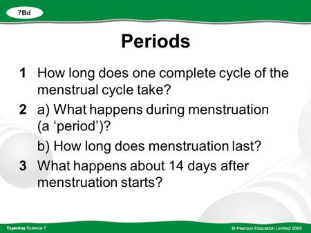 Periods 1How long does one complete cycle of the menstrual cycle take? 2a) What happens during menstruation (a 'period')? b) How long does menstruation.