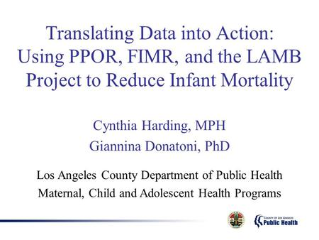 Translating Data into Action: Using PPOR, FIMR, and the LAMB Project to Reduce Infant Mortality Cynthia Harding, MPH Giannina Donatoni, PhD Los Angeles.