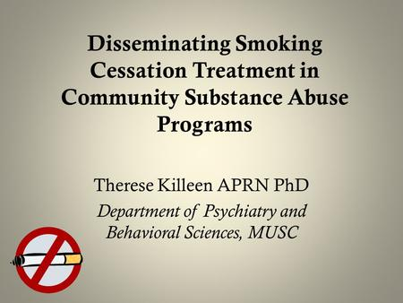 Disseminating Smoking Cessation Treatment in Community Substance Abuse Programs Therese Killeen APRN PhD Department of Psychiatry and Behavioral Sciences,