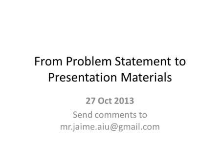 From Problem Statement to Presentation Materials 27 Oct 2013 Send comments to