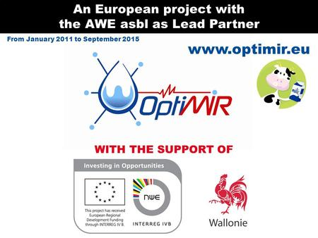 Www.optimir.eu An European project with the AWE asbl as Lead Partner WITH THE SUPPORT OF From January 2011 to September 2015.