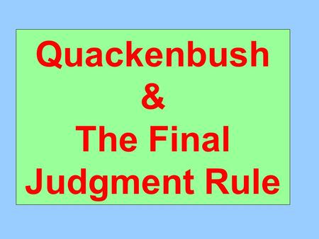 Quackenbush & The Final Judgment Rule. Quackenbush – Proceedings Below Who was the plaintiff? State Insurance Commissioner In what capacity? Trustee of.