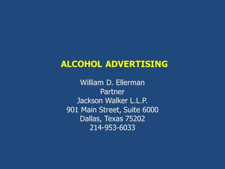 ALCOHOL ADVERTISING William D. Ellerman Partner Jackson Walker L.L.P. 901 Main Street, Suite 6000 Dallas, Texas 75202 214-953-6033.