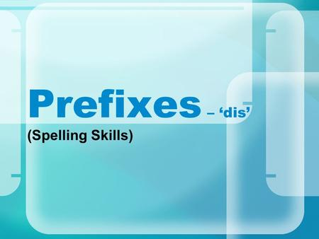 Prefixes – 'dis' (Spelling Skills). disable What do all these words have in common? disallow disagree disembark disappear disbelieve dislike disapprove.