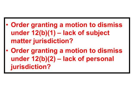Order granting a motion to dismiss under 12(b)(1) – lack of subject matter jurisdiction? Order granting a motion to dismiss under 12(b)(2) – lack of personal.