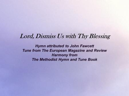 Lord, Dismiss Us with Thy Blessing Hymn attributed to John Fawcett Tune from The European Magazine and Review Harmony from The Methodist Hymn and Tune.