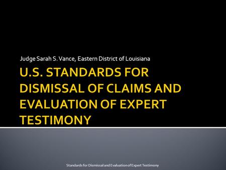 Judge Sarah S. Vance, Eastern District of Louisiana Standards for Dismissal and Evaluation of Expert Testimony.