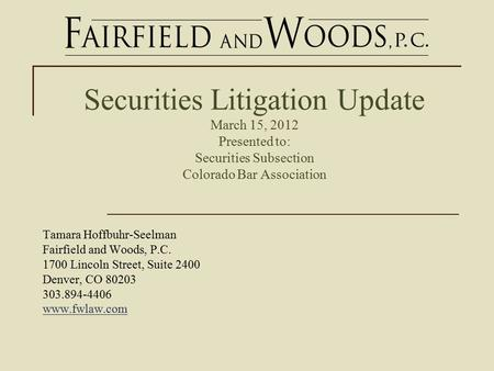 Securities Litigation Update March 15, 2012 Presented to: Securities Subsection Colorado Bar Association Tamara Hoffbuhr-Seelman Fairfield and Woods, P.C.