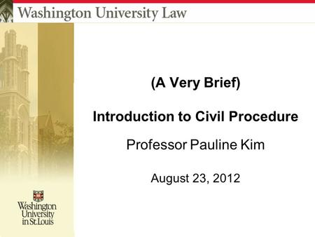 (A Very Brief) Introduction to Civil Procedure Professor Pauline Kim August 23, 2012.
