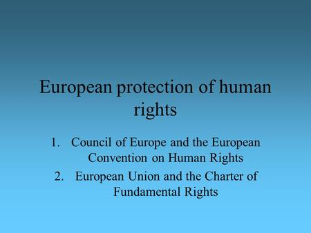 European protection of human rights 1.Council of Europe and the European Convention on Human Rights 2.European Union and the Charter of Fundamental Rights.