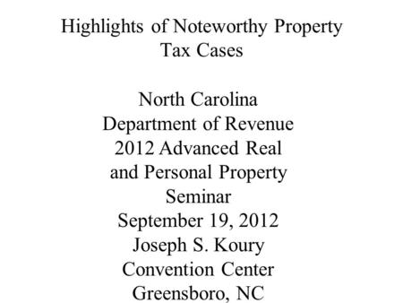 Highlights of Noteworthy Property Tax Cases North Carolina Department of Revenue 2012 Advanced Real and Personal Property Seminar September 19, 2012 Joseph.