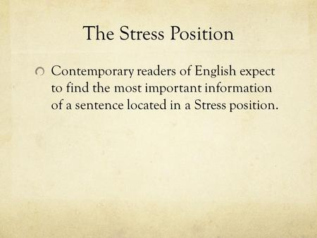 The Stress Position Contemporary readers of English expect to find the most important information of a sentence located in a Stress position.