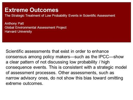 Extreme Outcomes The Strategic Treatment of Low Probability Events in Scientific Assessment Anthony Patt Global Environmental Assessment Project Harvard.