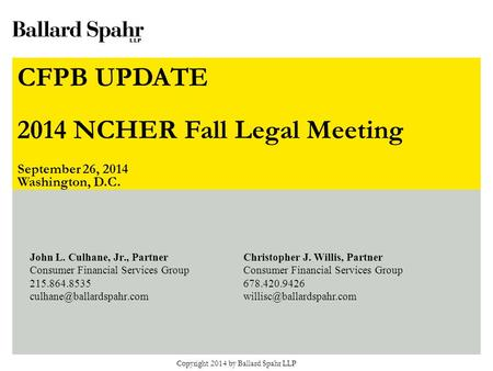 The CFPB Is Coming! The CFPB Is Coming! NCHER Knowledge Symposium November 7, 2012 Copyright 2014 by Ballard Spahr LLP John L. Culhane, Jr., Partner Consumer.