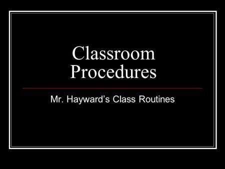 Classroom Procedures Mr. Hayward's Class Routines.