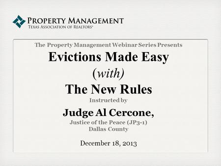 The Property Management Webinar Series Presents Evictions Made Easy (with) The New Rules Instructed by Judge Al Cercone, Justice of the Peace (JP3-1) Dallas.