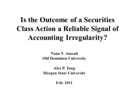 Is the Outcome of a Securities Class Action a Reliable Signal of Accounting Irregularity? Nana Y. Amoah Old Dominion University Alex P. Tang Morgan State.