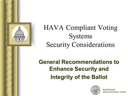 Charlie Daniels Arkansas Secretary of State HAVA Compliant Voting Systems Security Considerations General Recommendations to Enhance Security and Integrity.
